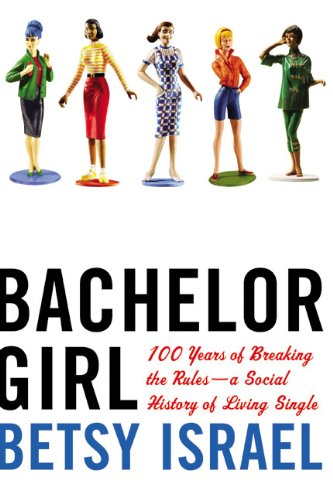 Bachelor Girl : 100 Years of Breaking the Rules - A Social History of Living Single