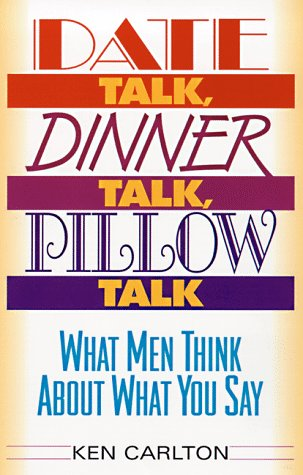 Date Talk, Dinner Talk, Pillow Talk: What Men Think About What You Say: Carlton, Kenneth