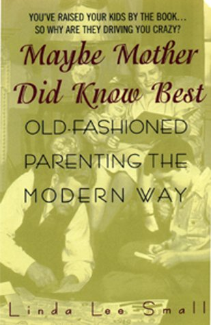 Maybe Mother Did Know Best:: Old-Fashioned Parenting the Modern Way: Small, Linda L.