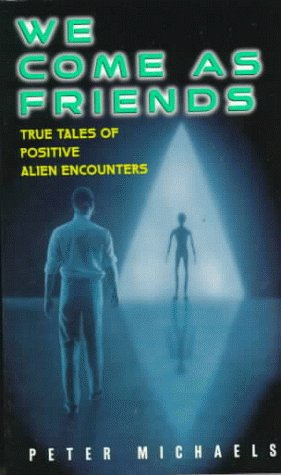 We Come As Friends:: True Tales of Positive Alien Encounters