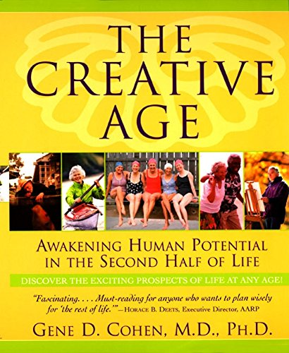 The Creative Age: Awakening Human Potential in the Second Half of Life: Cohen, Gene D., MD, PhD.