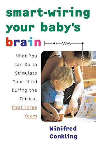 Smart-Wiring Your Baby's Brain: What You Can Do to Stimulate Your Child During the Critical ...