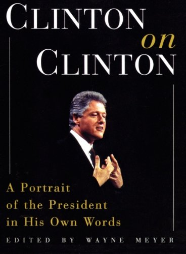 Clinton on Clinton : A Portrait of the President in His Own Words: Wayne Meyer