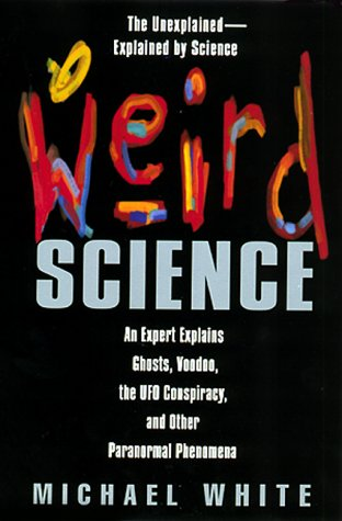 Weird Science: An Expert Explains Ghosts, Voodoo, The Ufo Conspiracy, And Other Paranormal ...
