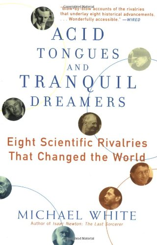 Acid Tongues and Tranquil Dreamers: Eight Scientific Rivalries That Changed the World: White, ...