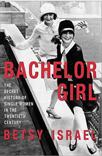 BACHELOR GIRL : The Secret History of Single Women in the Twentieth Century: Israel, Betsy