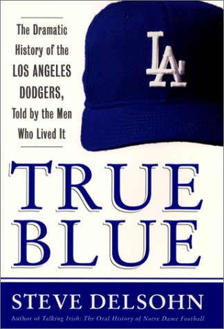 True Blue: The Dramatic History of the Los Angeles Dodgers, Told by the Men Who Lived It: Delsohn, ...