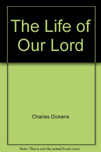 The Life of Our Lord: Charles Dickens