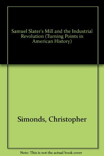 Samuel Slater's Mill and the Industrial Revolution: Simonds, Christopher