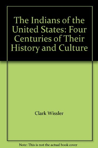 The Indians of the United States: Four Centuries of Their History and Culture: Clark Wissler