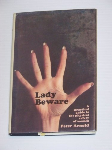 Lady Beware: A practical guide to the physical safety of women: Arnold, Peter