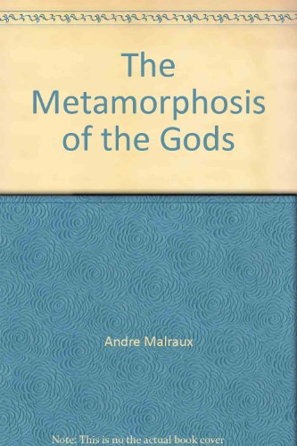 The Metamorphosis of the Gods: Malraux, Andre