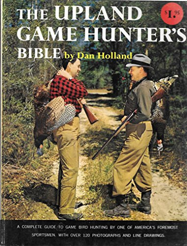 The Upland Game Hunter's Bible: A Complete Guide to Game Bird Hunting by One of America's...