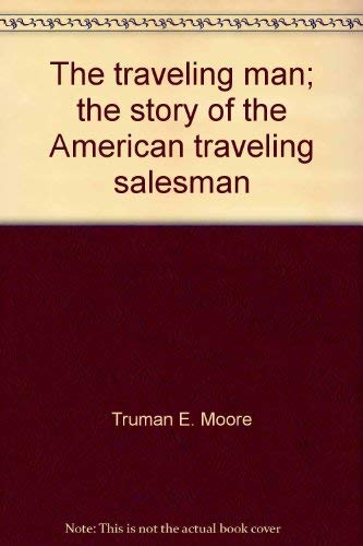 The Traveling Man: The Story of the American Traveling Salesman.: MOORE, Truman E.