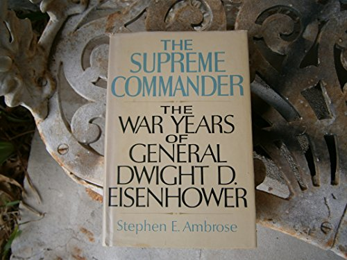 The Supreme Commander: The War Years of General Dwight D. Eisenhower: Ambrose, Stephen E.