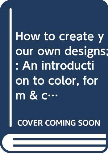 9780385018777: How to create your own designs;: An introduction to color, form & composition