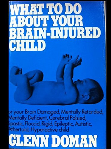 What to Do About Your Brain-Injured Child, or Your Brain-Damaged, Mentally Retarded, Mentally Def...