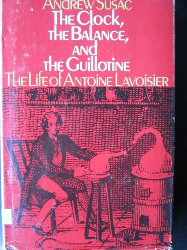 The Clock, the Balance, and the Guillotine: The Life of Antoine Lavoisier.: Susac, Andrew.