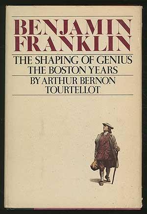 Benjamin Franklin The Shaping Of Genius The Boston Years: Tourtellot , Arthur Bernon