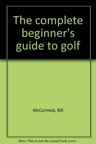 The complete beginner's guide to golf: McCormick, Bill