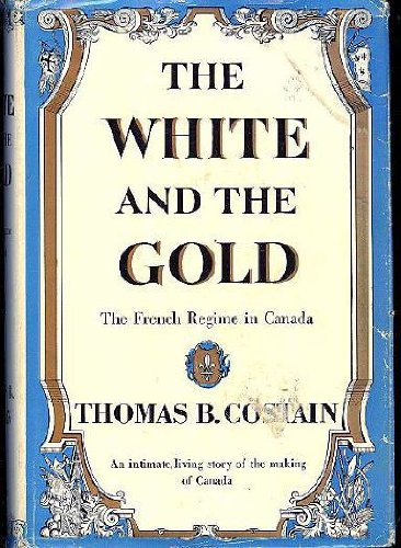 The White and the Gold: The French Regime in Canada: Costain, Thomas B.