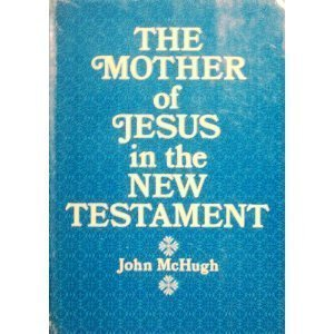 The mother of Jesus in the New Testament: McHugh, John