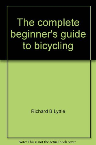 The complete beginner's guide to bicycling: Richard B Lyttle