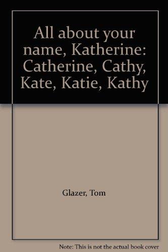 All about your name, Katherine: Catherine, Cathy, Kate, Katie, Kathy: Glazer, Tom