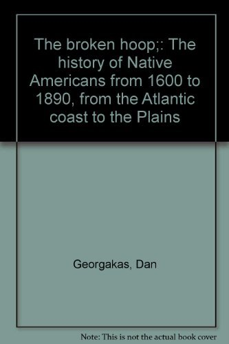 The Broken Hoop: The History of Native Americans from 1600 to 1890, From the Atlantic Coast to th...
