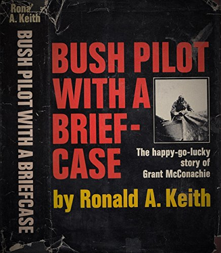 Bush Pilot with a Briefcase. The Happy-Go-lucky Story of Grant McConachie
