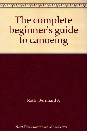 The complete beginner's guide to canoeing: Roth, Bernhard A