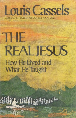 The Real Jesus, How He Lived and: Louis Cassels