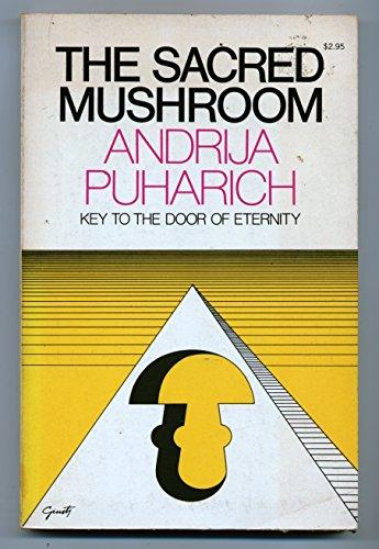 The Sacred Mushroom: Key to the Door of Eternity: Andrija Puharich