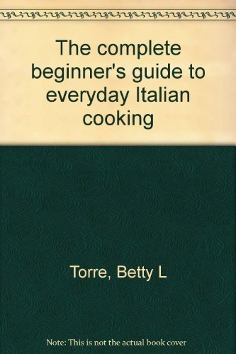 The complete beginner's guide to everyday Italian cooking: Torre, Betty L