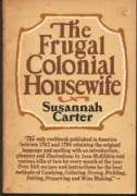 The Frugal Colonial Housewife. A Cook's Book Wherin the Art of Dressing All Sorts of Viands with ...