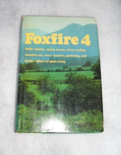 Foxfire 4: Water Systems, Fiddle Making, Logging, Gardening, Sassafras Tea, Wood Carving, and ...