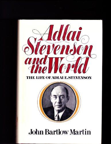 Adlai Stevenson and the World: The Life of Adlai E. Stevenson: John Bartlow Martin