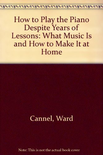 9780385121910: How to play the piano despite years of lessons: What music is and how to make it at home