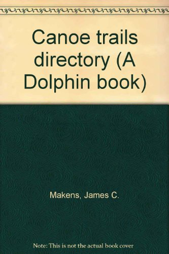 Canoe trails directory (A Dolphin book): Makens, James C