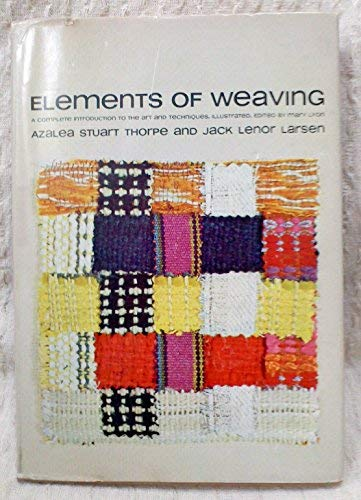 Elements of Weaving: A Complete Introduction to the Art and Techniques (0385125402) by Azalea Stuart Thorpe; Jack Lenor Larsen