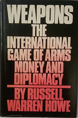 Weapons, the International Game of Arms, Money, and Diplomacy: Howe, Russell Warren