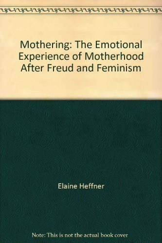 Mothering: The emotional experience of motherhood after Freud and feminism: Heffner, Elaine
