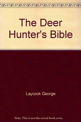 The Deer Hunter's Bible: A Complete Guide to Hunting Deer