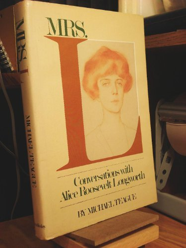 Mrs. L: Conversations With Alice Roosevelt Longworth: Alice Roosevelt Longworth,