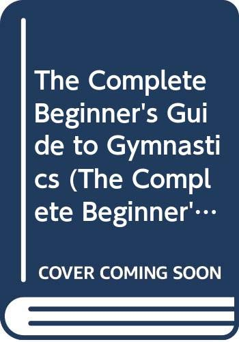 The Complete Beginner's Guide to Gymnastics (The: Edward F. Dolan;