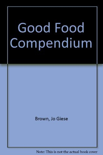 The good food compendium: An indispensable guide to sensible nutrition and eating pleasures for t...