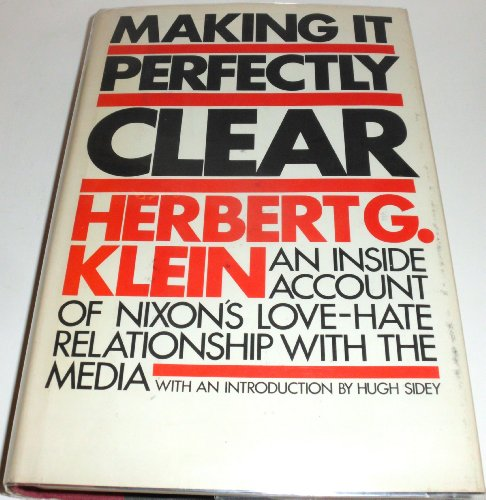 MAKING IT PERFECTLY CLEAR : An Inside Account of Nixon's love-Hate Relationship with the Media