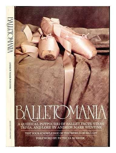 Balletomania: A quizzical potpourri of ballet facts,: Wentink, Andrew Mark