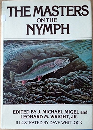 The Masters on the Nymph: Migel, J. Michael / Leonard M. Wright -- (editors) / Dave Whitlock -- (...