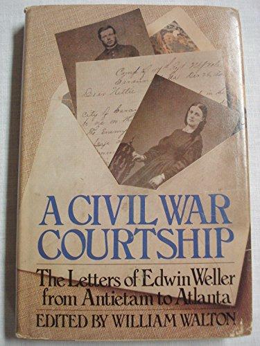 A CIVIL WAR COURTSHIP The Letters of Edwin Weller from Antietam to Atlanta: Weller, Edwin   Walton,...